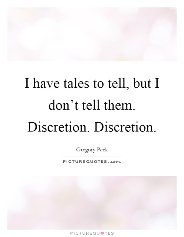 I have tales to tell, but I don't tell them. Discretion. Discretion Picture Quote #1