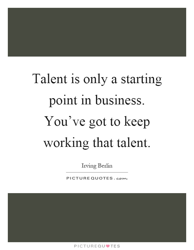 Talent is only a starting point in business. You've got to keep working that talent Picture Quote #1