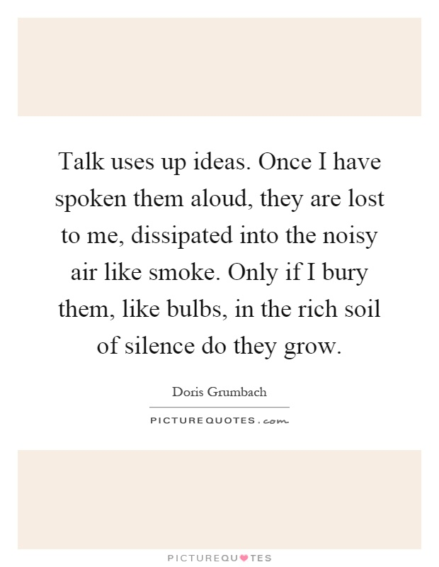 Talk uses up ideas. Once I have spoken them aloud, they are lost to me, dissipated into the noisy air like smoke. Only if I bury them, like bulbs, in the rich soil of silence do they grow Picture Quote #1