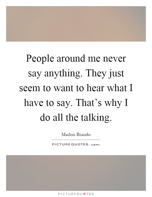People around me never say anything. They just seem to want to hear what I have to say. That's why I do all the talking Picture Quote #1