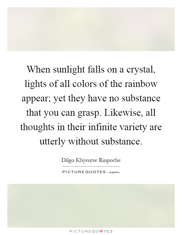 When sunlight falls on a crystal, lights of all colors of the rainbow appear; yet they have no substance that you can grasp. Likewise, all thoughts in their infinite variety are utterly without substance Picture Quote #1