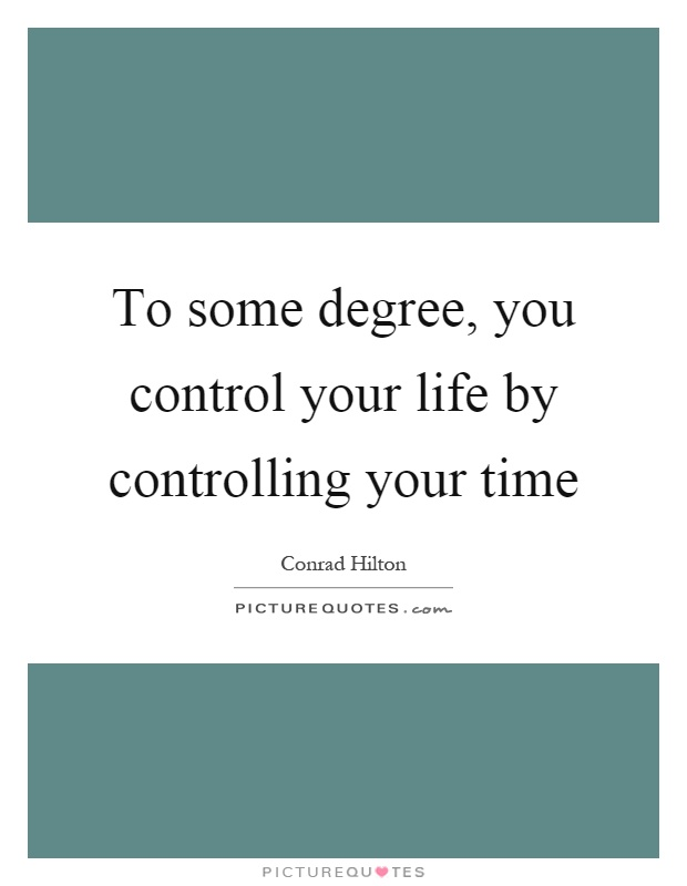 To some degree, you control your life by controlling your time Picture Quote #1