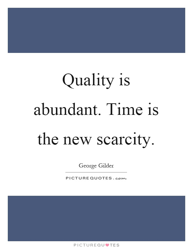 Quality is abundant. Time is the new scarcity Picture Quote #1