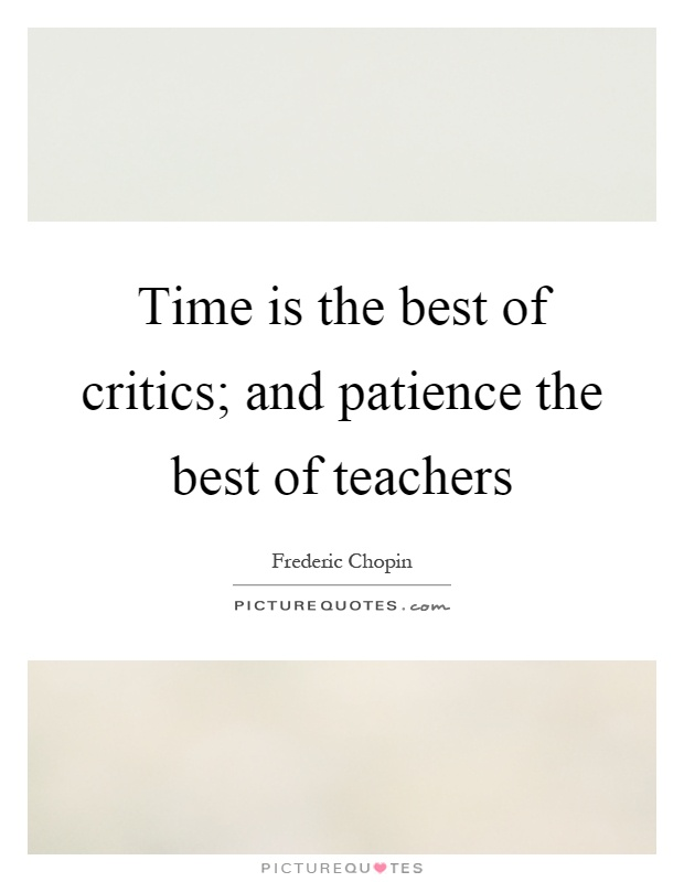 Time is the best of critics; and patience the best of teachers Picture Quote #1