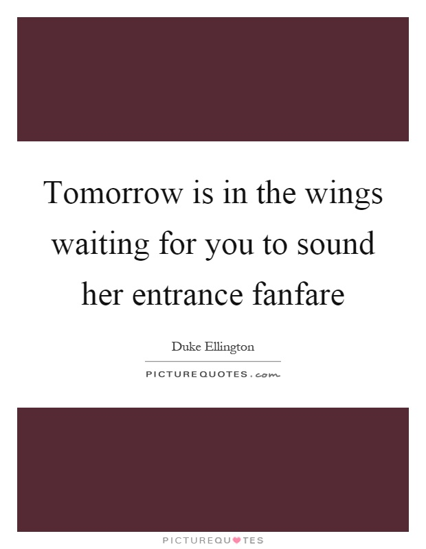 Tomorrow is in the wings waiting for you to sound her entrance fanfare Picture Quote #1