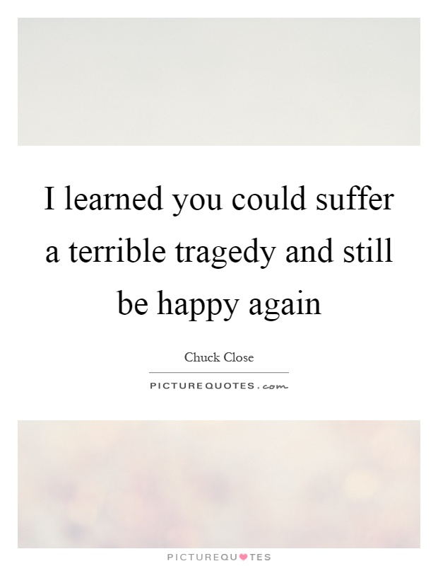 I learned you could suffer a terrible tragedy and still be happy again Picture Quote #1