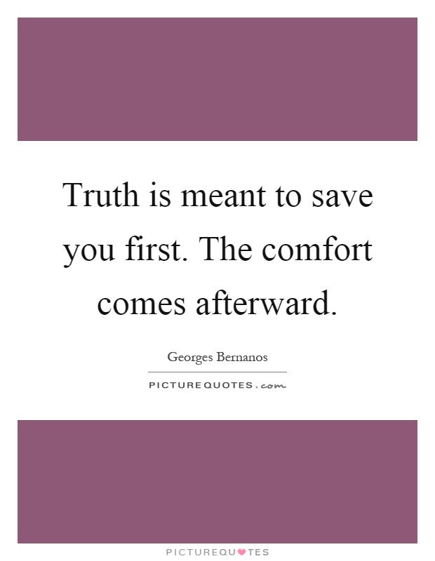 Truth is meant to save you first. The comfort comes afterward Picture Quote #1