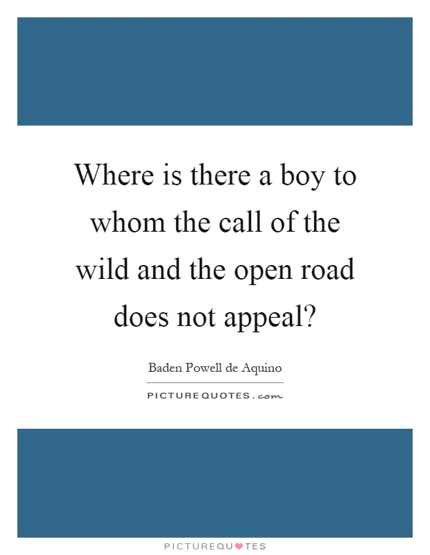 Where is there a boy to whom the call of the wild and the open road does not appeal? Picture Quote #1
