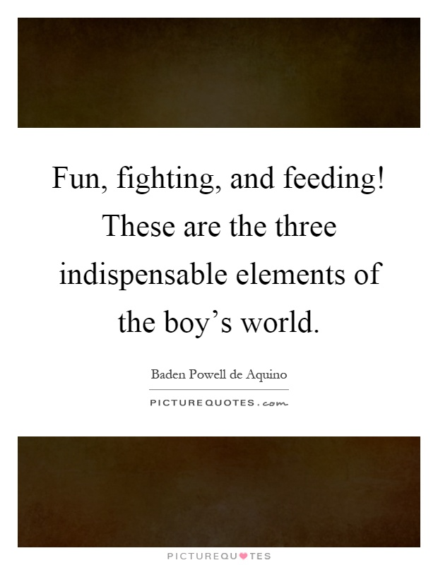 Fun, fighting, and feeding! These are the three indispensable elements of the boy's world Picture Quote #1