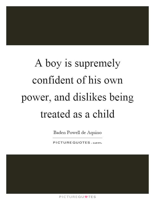 A boy is supremely confident of his own power, and dislikes being treated as a child Picture Quote #1