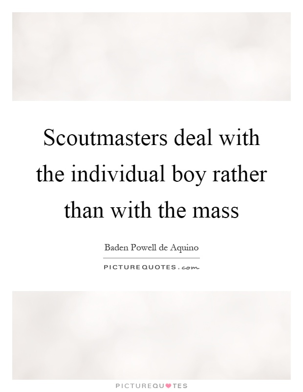 Scoutmasters deal with the individual boy rather than with the mass Picture Quote #1