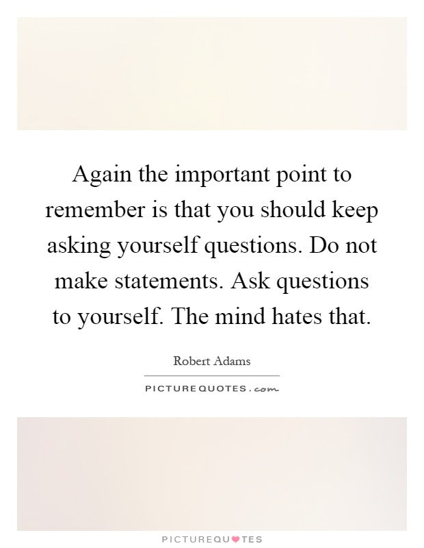 Again the important point to remember is that you should keep asking yourself questions. Do not make statements. Ask questions to yourself. The mind hates that Picture Quote #1