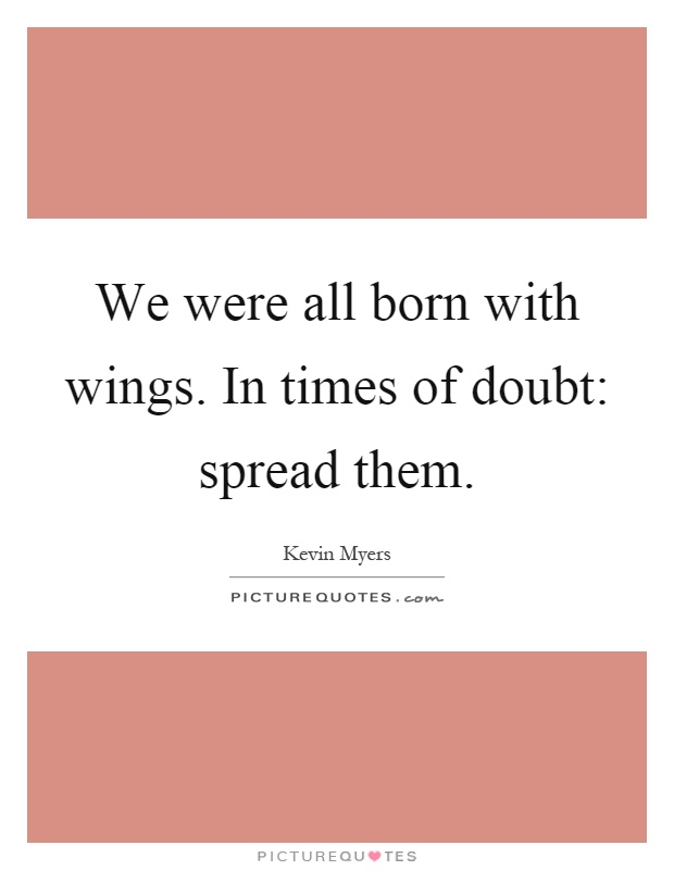 We were all born with wings. In times of doubt: spread them Picture Quote #1