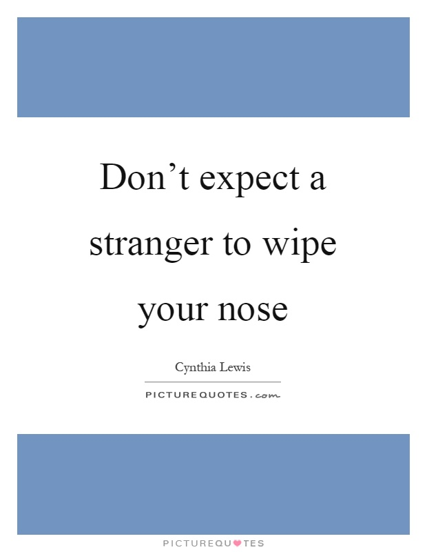 Don't expect a stranger to wipe your nose Picture Quote #1