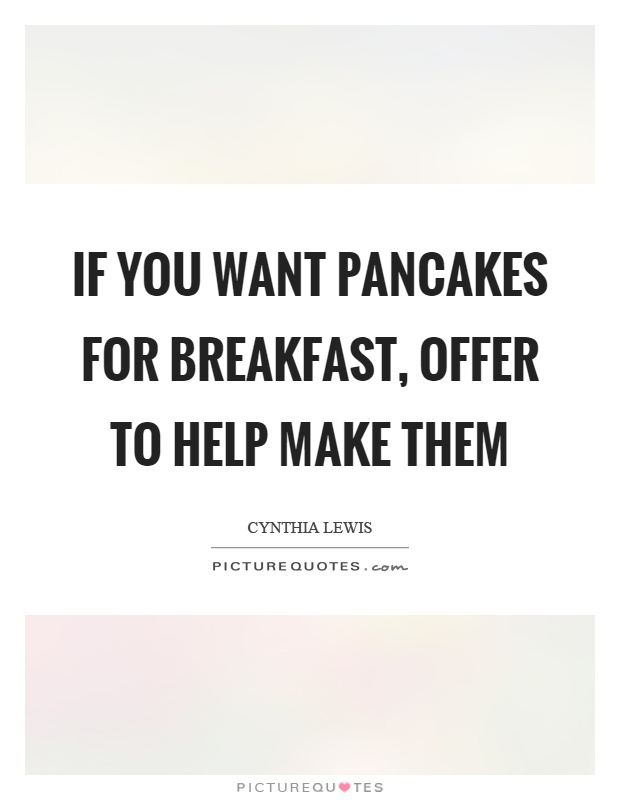 If you want pancakes for breakfast, offer to help make them Picture Quote #1