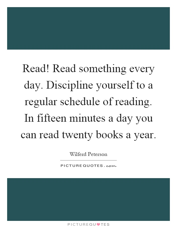 Read! Read something every day. Discipline yourself to a regular schedule of reading. In fifteen minutes a day you can read twenty books a year Picture Quote #1