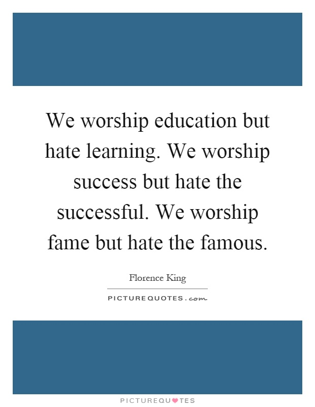 We worship education but hate learning. We worship success but hate the successful. We worship fame but hate the famous Picture Quote #1