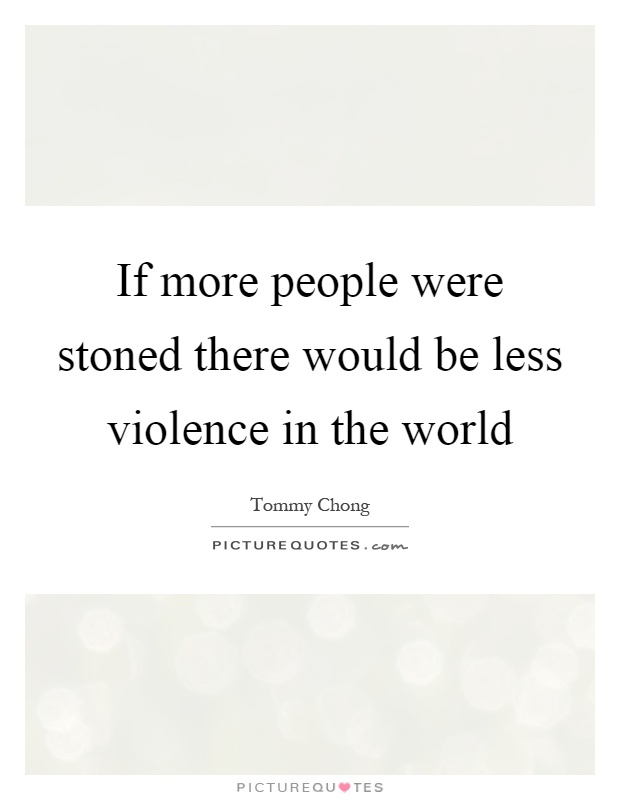 If more people were stoned there would be less violence in the world Picture Quote #1