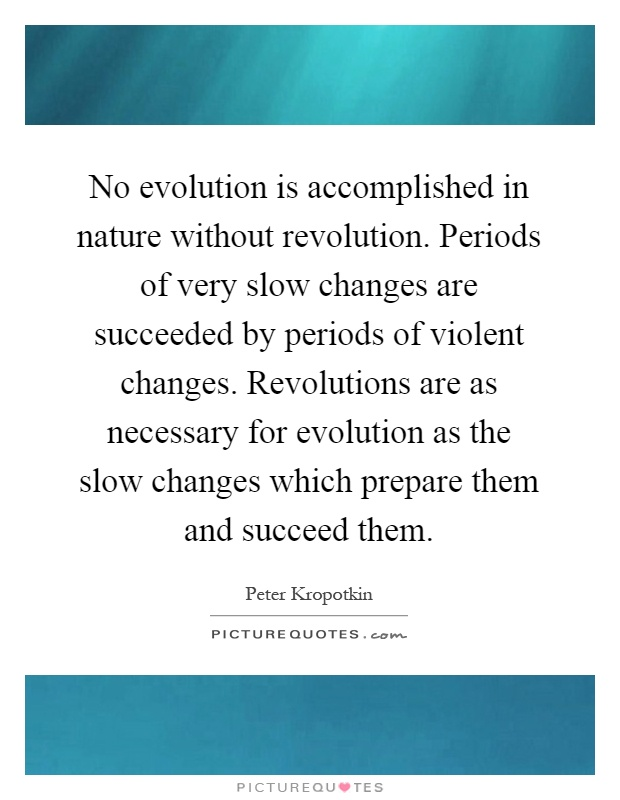 No evolution is accomplished in nature without revolution. Periods of very slow changes are succeeded by periods of violent changes. Revolutions are as necessary for evolution as the slow changes which prepare them and succeed them Picture Quote #1
