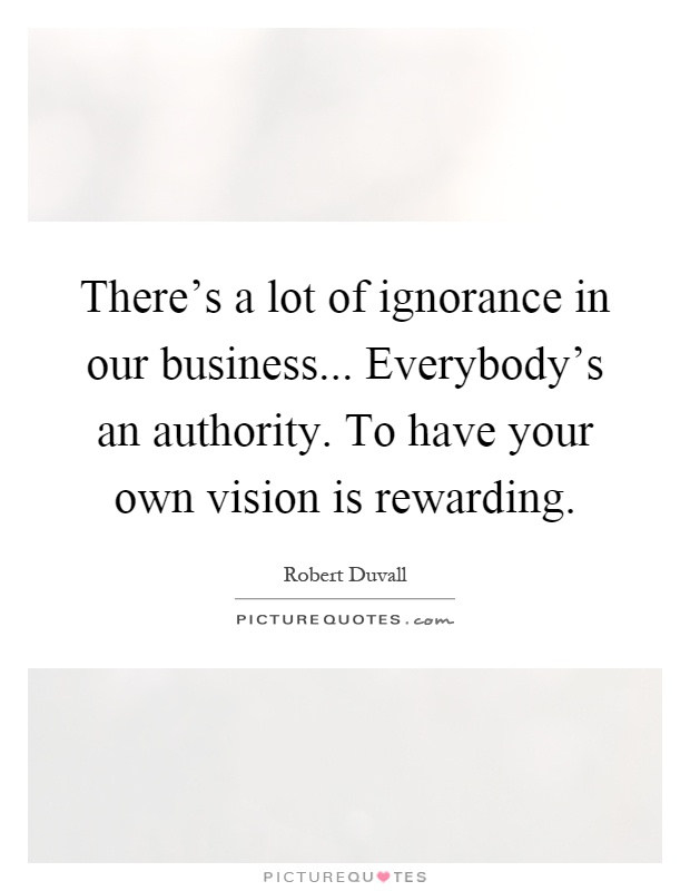 There's a lot of ignorance in our business... Everybody's an authority. To have your own vision is rewarding Picture Quote #1