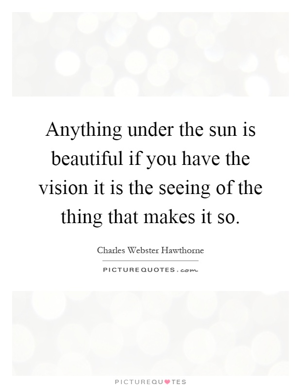 Anything under the sun is beautiful if you have the vision it is the seeing of the thing that makes it so Picture Quote #1