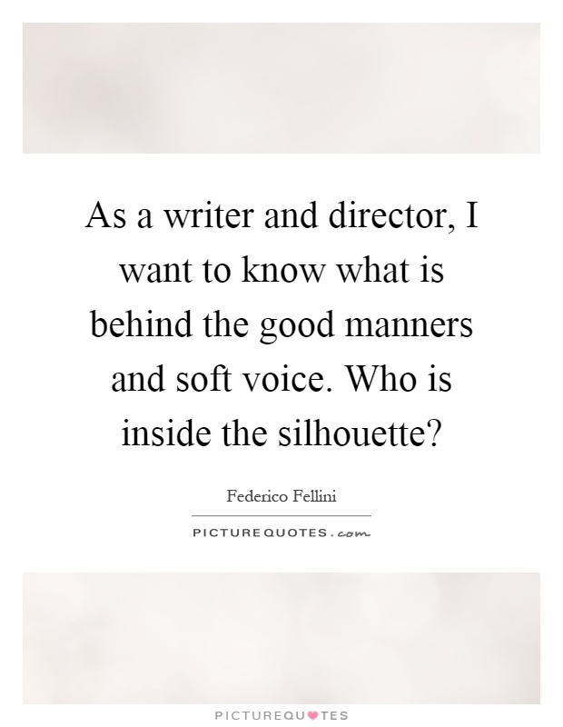 As a writer and director, I want to know what is behind the good manners and soft voice. Who is inside the silhouette? Picture Quote #1