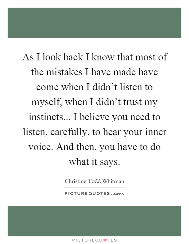 As I look back I know that most of the mistakes I have made have come when I didn't listen to myself, when I didn't trust my instincts... I believe you need to listen, carefully, to hear your inner voice. And then, you have to do what it says Picture Quote #1