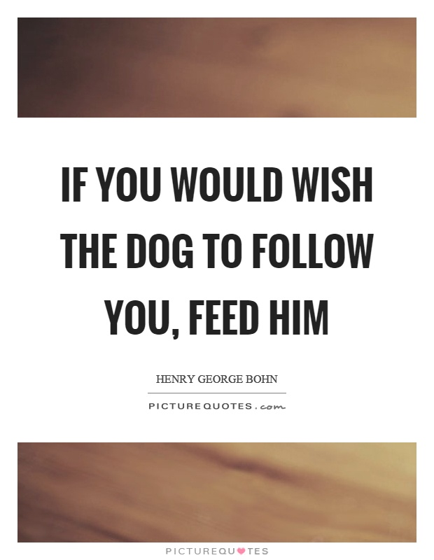 If you would wish the dog to follow you, feed him Picture Quote #1