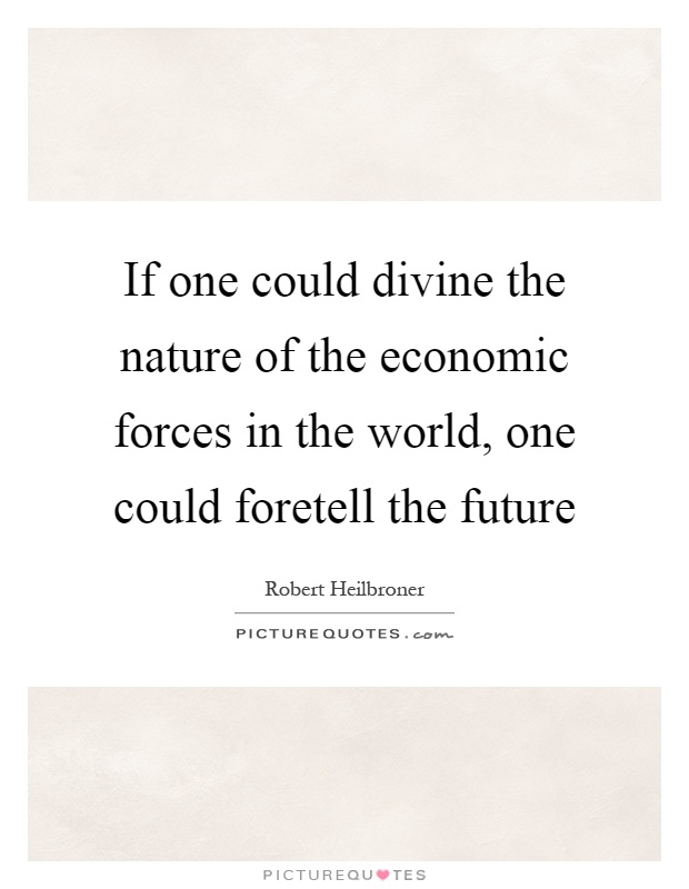 If one could divine the nature of the economic forces in the world, one could foretell the future Picture Quote #1