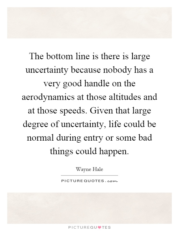The bottom line is there is large uncertainty because nobody has a very good handle on the aerodynamics at those altitudes and at those speeds. Given that large degree of uncertainty, life could be normal during entry or some bad things could happen Picture Quote #1