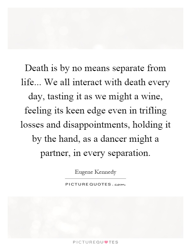 Death is by no means separate from life... We all interact with death every day, tasting it as we might a wine, feeling its keen edge even in trifling losses and disappointments, holding it by the hand, as a dancer might a partner, in every separation Picture Quote #1