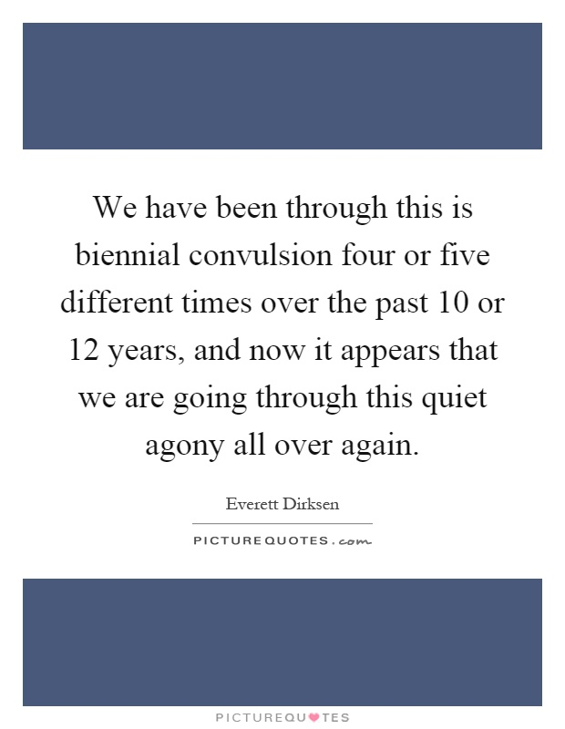 We have been through this is biennial convulsion four or five different times over the past 10 or 12 years, and now it appears that we are going through this quiet agony all over again Picture Quote #1
