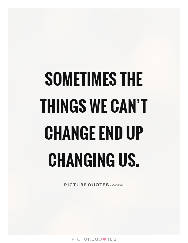 Sometimes the things we can't change end up changing us Picture Quote #1