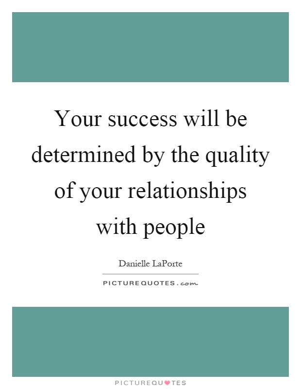 Your success will be determined by the quality of your relationships with people Picture Quote #1
