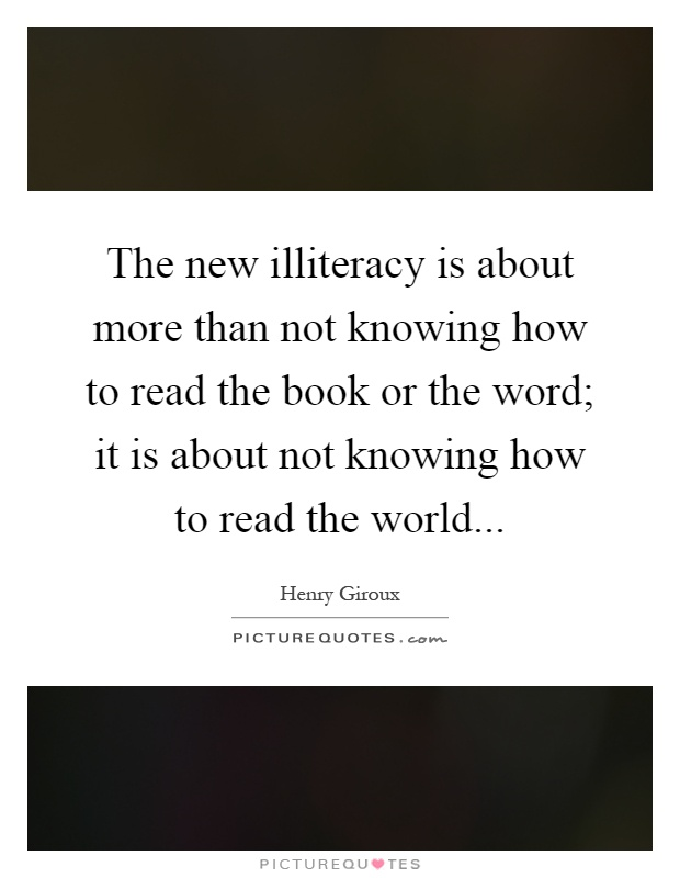 The new illiteracy is about more than not knowing how to read the book or the word; it is about not knowing how to read the world Picture Quote #1
