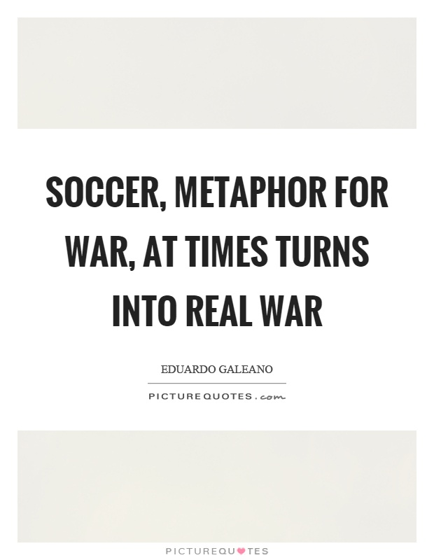 Soccer, metaphor for war, at times turns into real war Picture Quote #1