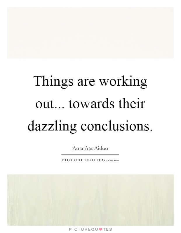 Things are working out... towards their dazzling conclusions Picture Quote #1