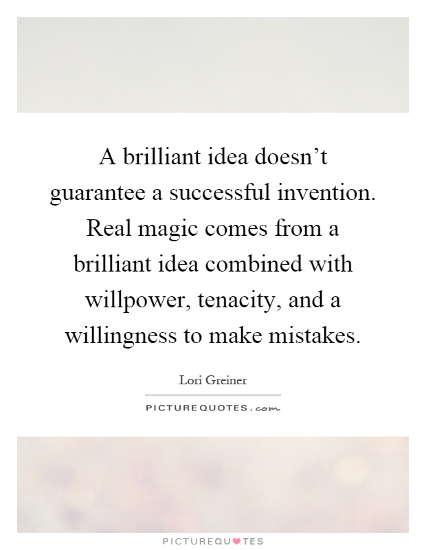 A brilliant idea doesn't guarantee a successful invention. Real magic comes from a brilliant idea combined with willpower, tenacity, and a willingness to make mistakes Picture Quote #1