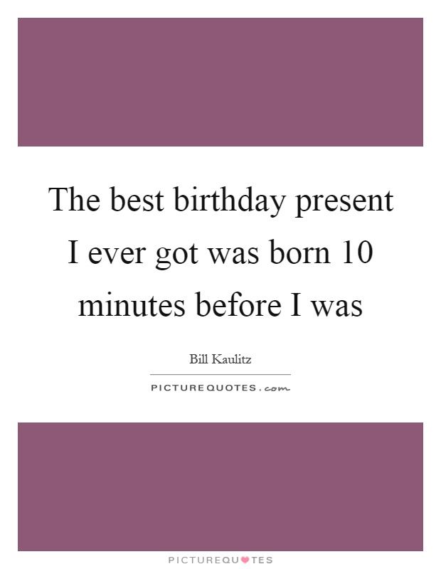 The best birthday present I ever got was born 10 minutes before I was Picture Quote #1
