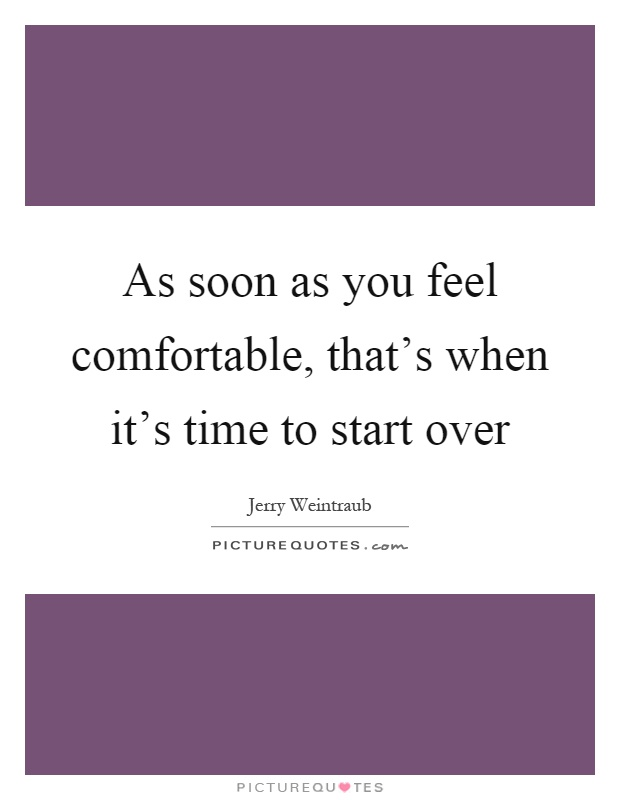 As soon as you feel comfortable, that's when it's time to start over Picture Quote #1