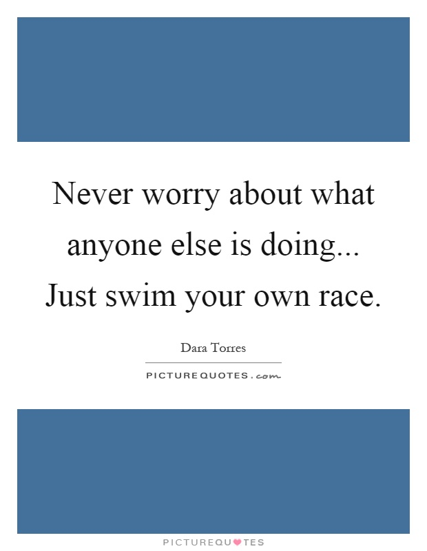 Never worry about what anyone else is doing... Just swim your own race Picture Quote #1