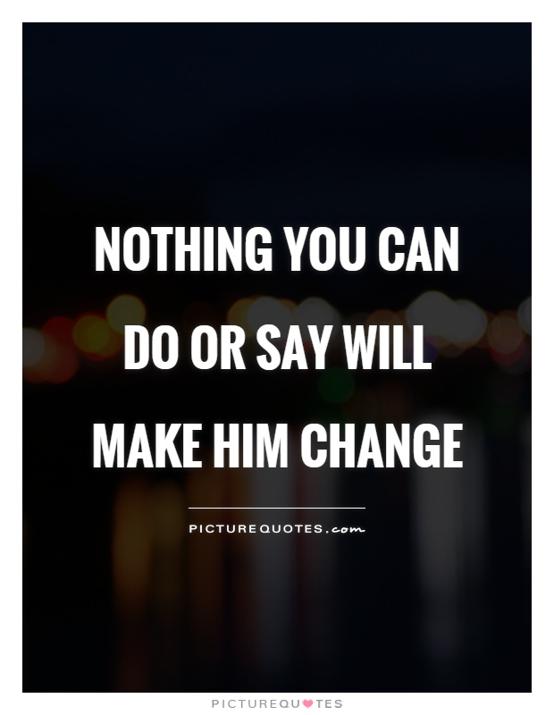 Nothing you can do or say will make him change Picture Quote #1
