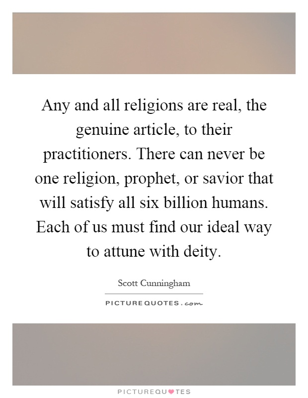 Any and all religions are real, the genuine article, to their practitioners. There can never be one religion, prophet, or savior that will satisfy all six billion humans. Each of us must find our ideal way to attune with deity Picture Quote #1