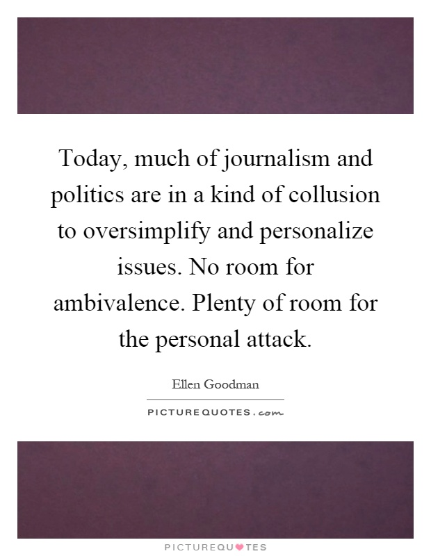 Today, much of journalism and politics are in a kind of collusion to oversimplify and personalize issues. No room for ambivalence. Plenty of room for the personal attack Picture Quote #1