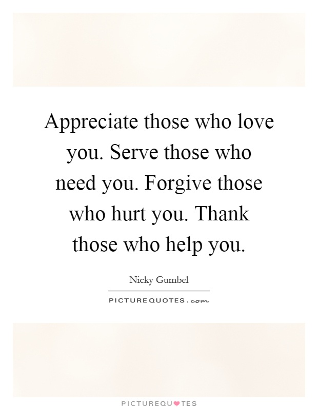 Appreciate Those Who Love You. Serve Those Who Need You. Forgive Those Who  Hurt You. Thank Those Who Help You