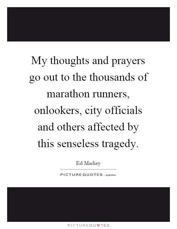 My thoughts and prayers go out to the thousands of marathon runners, onlookers, city officials and others affected by this senseless tragedy Picture Quote #1