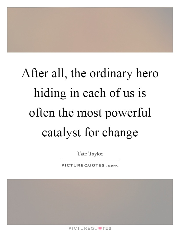After all, the ordinary hero hiding in each of us is often the most powerful catalyst for change Picture Quote #1