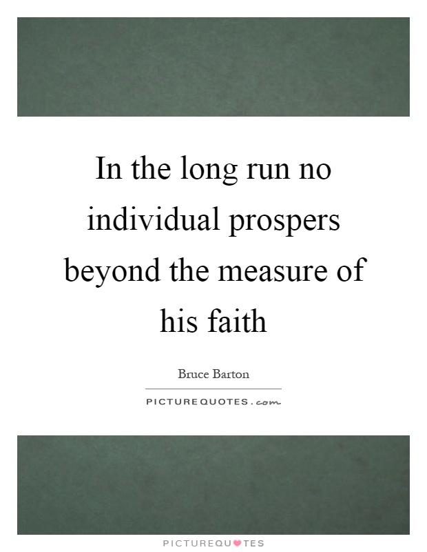 In the long run no individual prospers beyond the measure of his faith Picture Quote #1