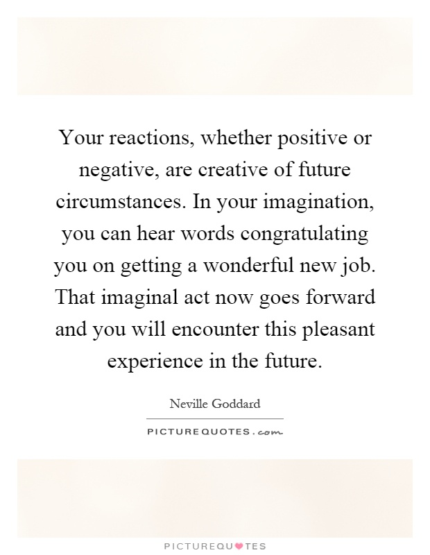 Your reactions, whether positive or negative, are creative of future circumstances. In your imagination, you can hear words congratulating you on getting a wonderful new job. That imaginal act now goes forward and you will encounter this pleasant experience in the future Picture Quote #1