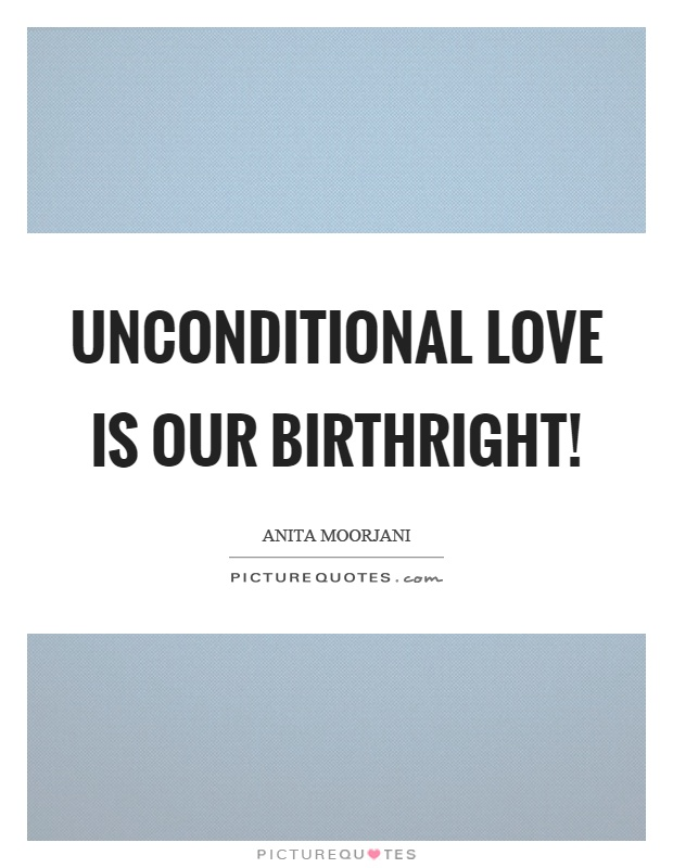 Unconditional love is our birthright! Picture Quote #1